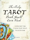 The Only Tarot Book You'll Ever Need: Interpret the Cards That Hold Your Future The Only Tarot Book