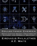 Collectanea Chemica: Being Certain Select Treatises on Alchemy and Hermetic Medi